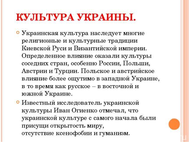 КУЛЬТУРА УКРАИНЫ. Украинская культура наследует многие религиозные и культурные традиции Киевской Руси и Византийской империи. Определенное влияние оказали культуры соседних стран, особенно России, Польши, Австрии и Турции. Польское и австрийское вл…