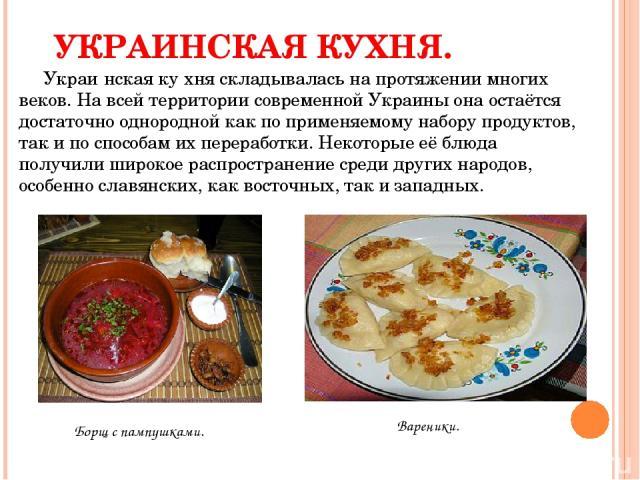 УКРАИНСКАЯ КУХНЯ. Украи нская ку хня складывалась на протяжении многих веков. На всей территории современной Украины она остаётся достаточно однородной как по применяемому набору продуктов, так и по способам их переработки. Некоторые её блюда получи…