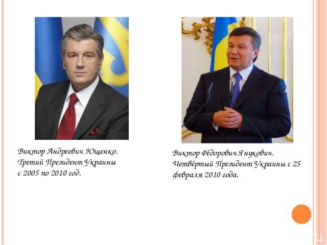 Виктор Андреевич Ющенко. Третий Президент Украины с 2005 по 2010 год. Виктор Фёдорович Янукович. Четвёртый Президент Украины c 25 февраля 2010 года.