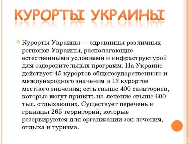 Курорты Украины — здравницы различных регионов Украины, располагающие естественными условиями и инфраструктурой для оздоровительных программ. На Украине действует 45 курортов общегосударственного и международного значения и 13 курортов местного знач…