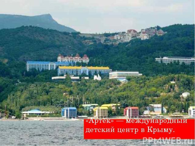 «Артек» — международный детский центр в Крыму.