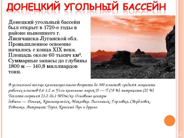 Донецкий угольный бассейн был открыт в 1720-е годы в районе нынешнего г. Лисичанска Луганской обл. Промышленное освоение началось с конца XIX века. Площадь около 60 тысяч км². Суммарные запасы до глубины 1800 м— 140,8 миллиардов тонн. В угленосной …