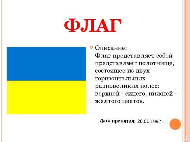 ФЛАГ Описание: Флаг представляет собой представляет полотнище, состоящее из двух горизонтальных равновеликих полос: верхней - синего, нижней - желтого цветов. Дата принятия: 28.01.1992 г.