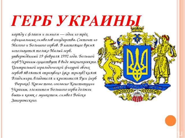 ГЕРБ УКРАИНЫ наряду сфлагомигимном— один из трёх официальных символов государства. Состоит из Малого и Большого гербов. В настоящее время используется только Малый герб, утверждённый19 февраля1992 года. Большой герб Украины существует в виде з…