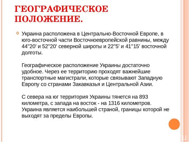 ГЕОГРАФИЧЕСКОЕ ПОЛОЖЕНИЕ. Украина расположена в Центрально-Восточной Европе, в юго-восточной части Восточноевропейской равнины, между 44''20' и 52''20' северной широты и 22''5' и 41''15' восточной долготы. Географическое расположение Украины достат…