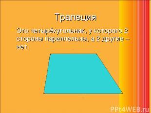 Трапеция Это четырёхугольник, у которого 2 стороны параллельны, а 2 другие – нет