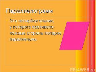 Параллелограмм Это четырёхугольник, у которого противопо- ложные стороны попарно