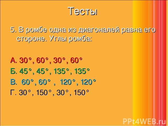 Тесты 5. В ромбе одна из диагоналей равна его стороне. Углы ромба: А. 30°, 60°, 30°, 60°    Б. 45°, 45°, 135°, 135°     В. 60°, 60° , 120°, 120°  Г. 30°, 150°, 30°, 150°