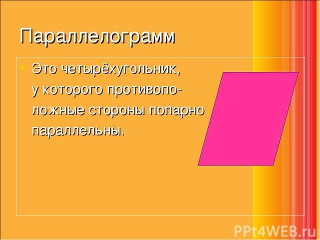 Параллелограмм Это четырёхугольник, у которого противопо- ложные стороны попарно параллельны.