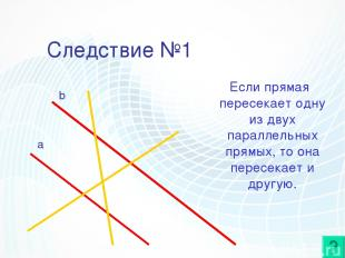 Следствие №1 Если прямая пересекает одну из двух параллельных прямых, то она пер