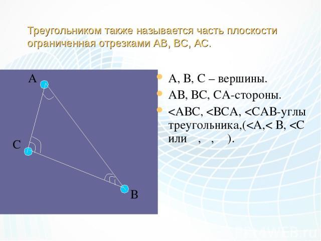 Треугольником также называется часть плоскости ограниченная отрезками АВ, ВС, АС. А С В А, В, С – вершины. АВ, ВС, СА-стороны.