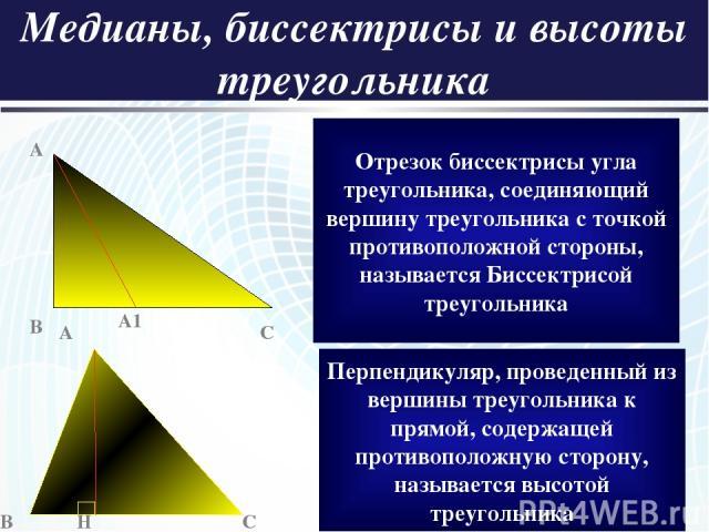 Медианы, биссектрисы и высоты треугольника A A1 B C Отрезок биссектрисы угла треугольника, соединяющий вершину треугольника с точкой противоположной стороны, называется Биссектрисой треугольника A B H C Перпендикуляр, проведенный из вершины треуголь…