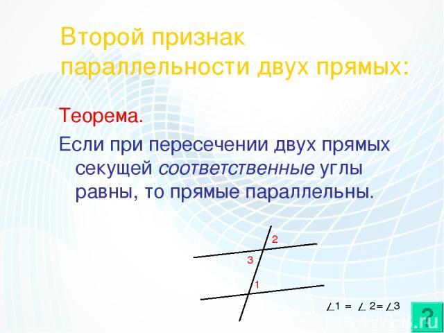 Второй признак параллельности двух прямых: Теорема. Если при пересечении двух прямых секущей соответственные углы равны, то прямые параллельны. 1 2 3 1 = 2 = 3