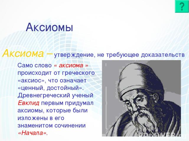 Аксиомы Аксиома – утверждение, не требующее доказательств Само слово « аксиома » происходит от греческого «аксиос», что означает «ценный, достойный». Древнегреческий ученый Евклид первым придумал аксиомы, которые были изложены в его знаменитом сочин…