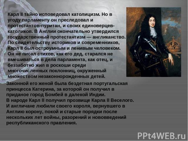 Карл II тайно исповедовал католицизм. Но в угоду парламенту он преследовал и протестантов-пуритан, и своих единоверцев-католиков. В Англии окончательно утвердился государственный протестантизм — англиканство. По свидетельству историков и современник…
