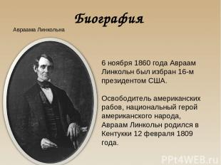 Биография Авраама Линкольна 6 ноября 1860 года Авраам Линкольн был избран 16-м п