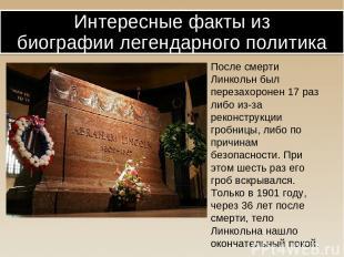 После смерти Линкольн был перезахоронен 17 раз либо из-за реконструкции гробницы