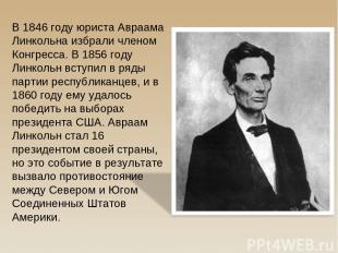 В 1846 году юриста Авраама Линкольна избрали членом Конгресса. В 1856 году Линко