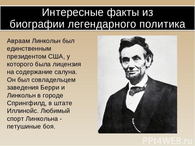 Авраам Линкольн был единственным президентом США, у которого была лицензия на содержание салуна. Он был совладельцем заведения Берри и Линкольн в городе Спрингфилд, в штате Иллинойс. Любимый спорт Линкольна - петушиные боя. Интересные факты из биогр…