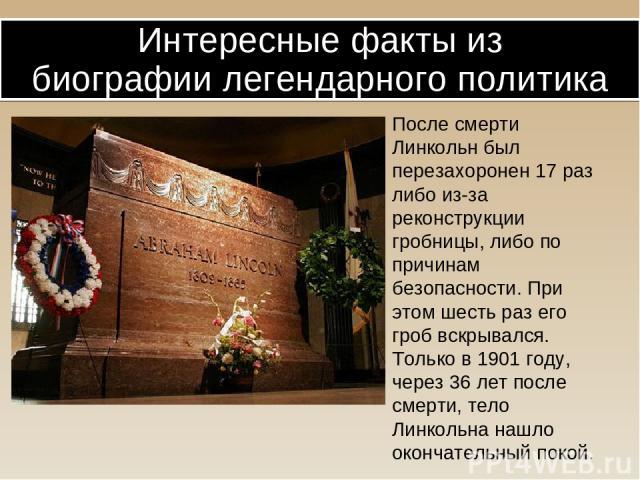 После смерти Линкольн был перезахоронен 17 раз либо из-за реконструкции гробницы, либо по причинам безопасности. При этом шесть раз его гроб вскрывался. Только в 1901 году, через 36 лет после смерти, тело Линкольна нашло окончательный покой. Интерес…