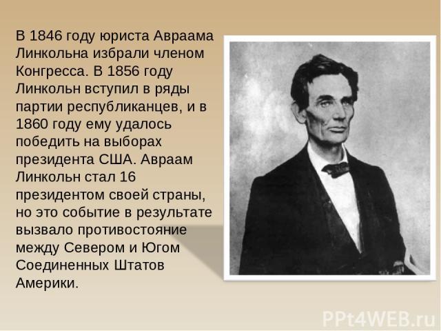 В 1846 году юриста Авраама Линкольна избрали членом Конгресса. В 1856 году Линкольн вступил в ряды партии республиканцев, и в 1860 году ему удалось победить на выборах президента США. Авраам Линкольн стал 16 президентом своей страны, но это событие …