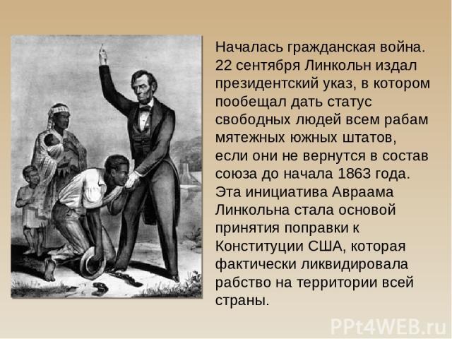 Началась гражданская война. 22 сентября Линкольн издал президентский указ, в котором пообещал дать статус свободных людей всем рабам мятежных южных штатов, если они не вернутся в состав союза до начала 1863 года. Эта инициатива Авраама Линкольна ста…