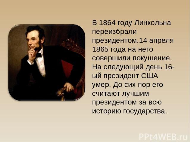В 1864 году Линкольна переизбрали президентом.14 апреля 1865 года на него совершили покушение. На следующий день 16-ый президент США умер. До сих пор его считают лучшим президентом за всю историю государства.