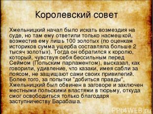 Королевский совет Хмельницкий начал было искать возмездия на суде, но там ему от