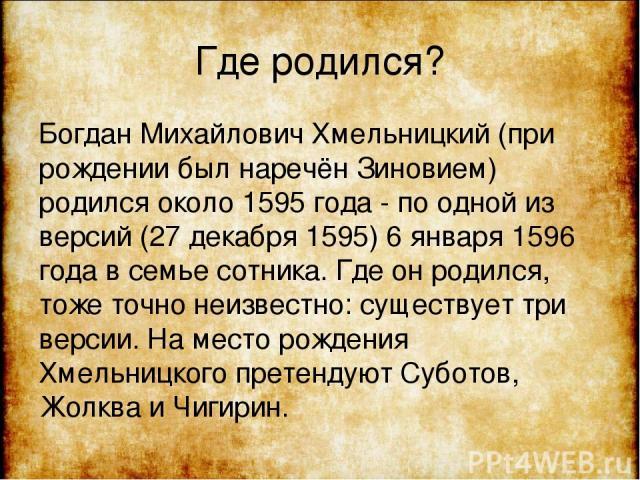 Где родился? Богдан Михайлович Хмельницкий (при рождении был наречён Зиновием) родился около 1595 года - по одной из версий (27 декабря 1595) 6 января 1596 года в семье сотника. Где он родился, тоже точно неизвестно: существует три версии. На место …