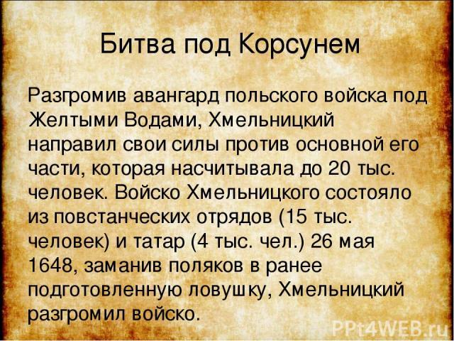 Битва под Корсунем Разгромив авангард польского войска под Желтыми Водами, Хмельницкий направил свои силы против основной его части, которая насчитывала до 20 тыс. человек. Войско Хмельницкого состояло из повстанческих отрядов (15 тыс. человек) и та…