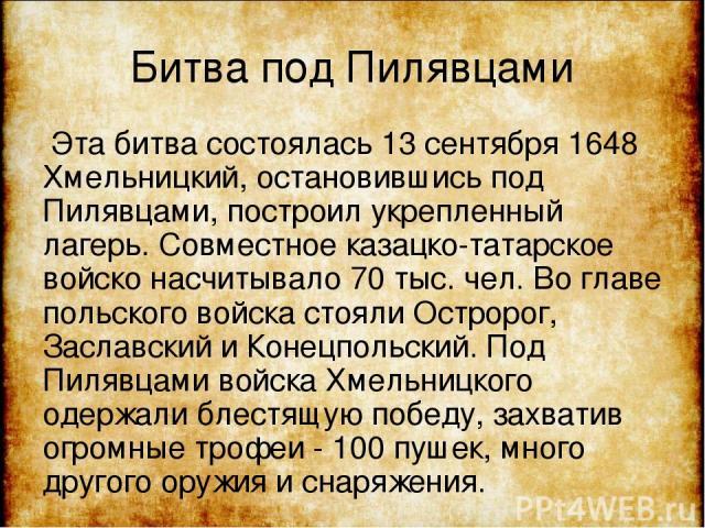Битва под Пилявцами Эта битва состоялась 13 сентября 1648 Хмельницкий, остановившись под Пилявцами, построил укрепленный лагерь. Совместное казацко-татарское войско насчитывало 70 тыс. чел. Во главе польского войска стояли Остророг, Заславский и Кон…
