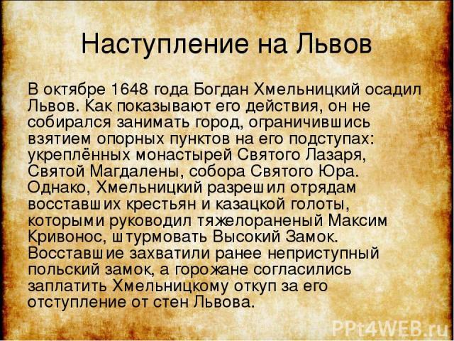 Наступление на Львов В октябре 1648 года Богдан Хмельницкий осадил Львов. Как показывают его действия, он не собирался занимать город, ограничившись взятием опорных пунктов на его подступах: укреплённых монастырей Святого Лазаря, Святой Магдалены, с…