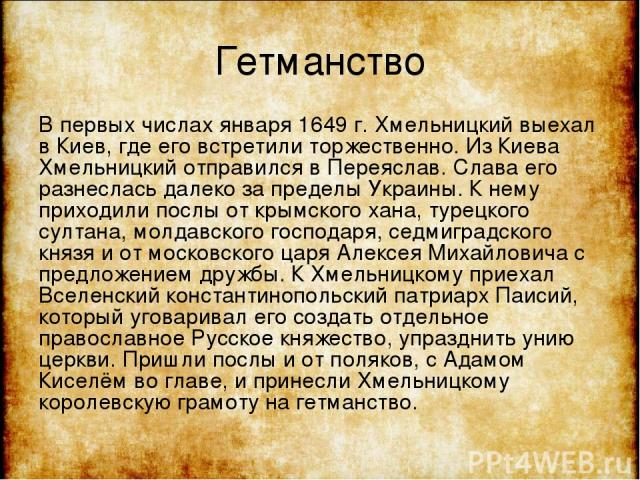 Гетманство В первых числах января 1649 г. Хмельницкий выехал в Киев, где его встретили торжественно. Из Киева Хмельницкий отправился в Переяслав. Слава его разнеслась далеко за пределы Украины. К нему приходили послы от крымского хана, турецкого сул…