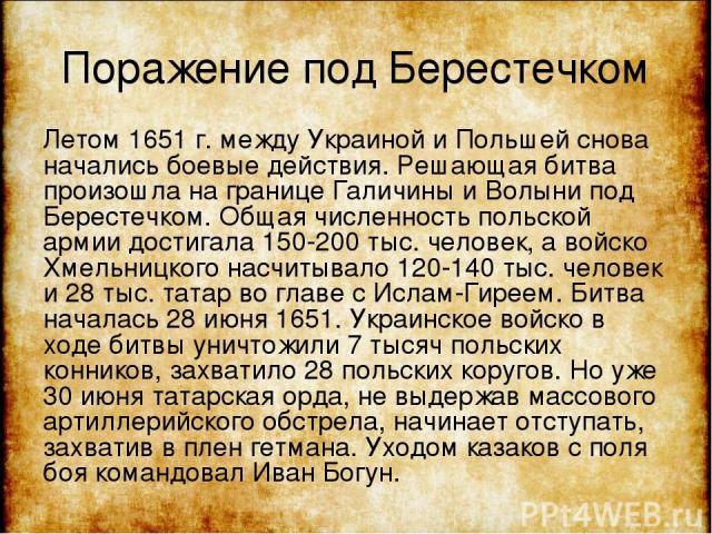 Поражение под Берестечком Летом 1651 г. между Украиной и Польшей снова начались боевые действия. Решающая битва произошла на границе Галичины и Волыни под Берестечком. Общая численность польской армии достигала 150-200 тыс. человек, а войско Хмельни…