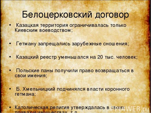 Белоцерковский договор Казацкая территория ограничивалась только Киевским воеводством; Гетману запрещались зарубежные сношения; Казацкий реестр уменьшался на 20 тыс. человек; Польские паны получили право возвращаться в свои имения; Б. Хмельницкий по…