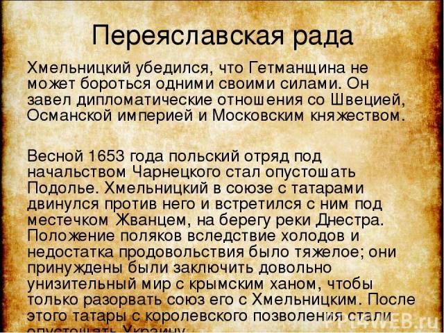 Переяславская рада Хмельницкий убедился, что Гетманщина не может бороться одними своими силами. Он завел дипломатические отношения со Швецией, Османской империей и Московским княжеством. Весной 1653 года польский отряд под начальством Чарнецкого ста…