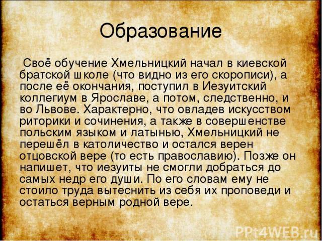 Образование Своё обучение Хмельницкий начал в киевской братской школе (что видно из его скорописи), а после её окончания, поступил в Иезуитский коллегиум в Ярославе, а потом, следственно, и во Львове. Характерно, что овладев искусством риторики и со…