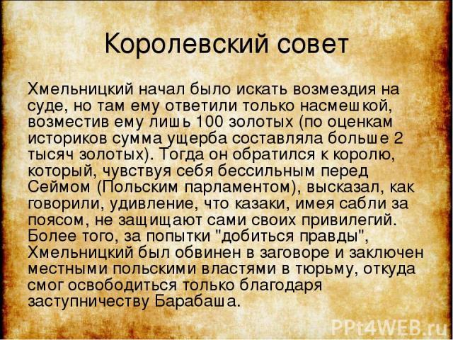 Королевский совет Хмельницкий начал было искать возмездия на суде, но там ему ответили только насмешкой, возместив ему лишь 100 золотых (по оценкам историков сумма ущерба составляла больше 2 тысяч золотых). Тогда он обратился к королю, который, чувс…