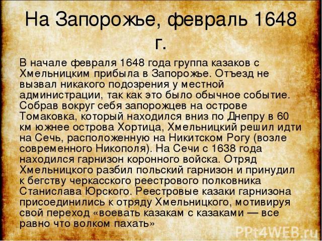 На Запорожье, февраль 1648 г. В начале февраля 1648 года группа казаков с Хмельницким прибыла в Запорожье. Отъезд не вызвал никакого подозрения у местной администрации, так как это было обычное событие. Собрав вокруг себя запорожцев на острове Томак…