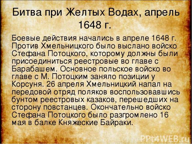 Битва при Желтых Водах, апрель 1648 г. Боевые действия начались в апреле 1648 г. Против Хмельницкого было выслано войско Стефана Потоцкого, которому должны были присоединиться реестровые во главе с Барабашем. Основное польское войско во главе с М. П…