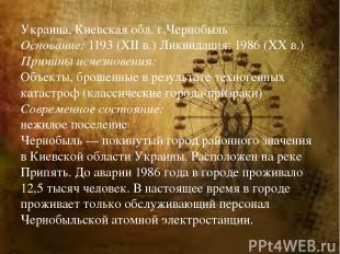 Украина, Киевская обл. г.Чернобыль Основание: 1193 (XII в.) Ликвидация: 1986 (XX