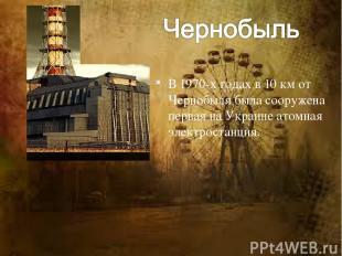 В 1970-х годах в 10 км от Чернобыля была сооружена первая на Украине атомная эле