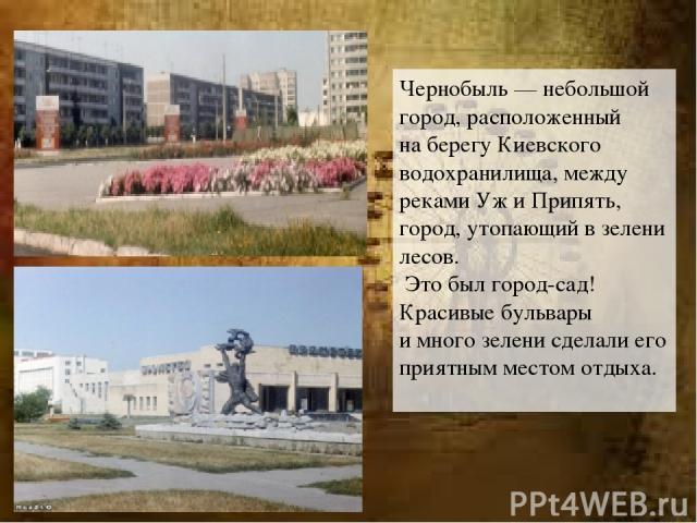 Чернобыль— небольшой город, расположенный наберегу Киевского водохранилища, между реками УжиПрипять, город, утопающий взелени лесов. Это был город-сад! Красивые бульвары имного зелени сделали его приятным местом отдыха.