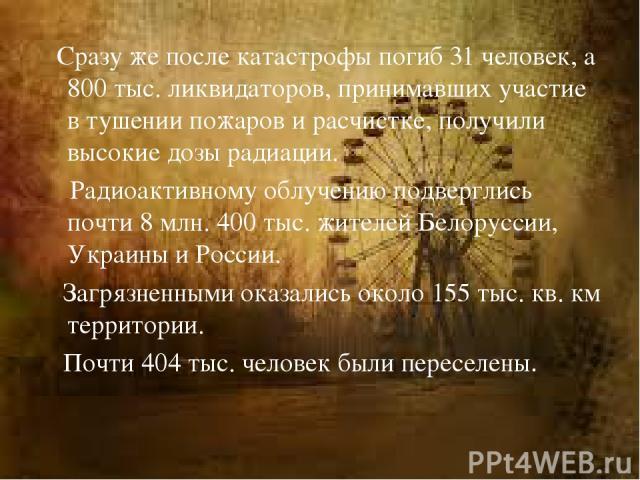 Сразу же после катастрофы погиб 31 человек, а 800 тыс. ликвидаторов, принимавших участие в тушении пожаров и расчистке, получили высокие дозы радиации. Радиоактивному облучению подверглись почти 8 млн. 400 тыс. жителей Белоруссии, Украины и России. …