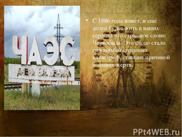 С1986года живёт, иещё долго будет жить внаших сердцах это страшное слово: Чернобыль. Это слово стало синонимом страшных катастроф, ставших причиной больших жертв.