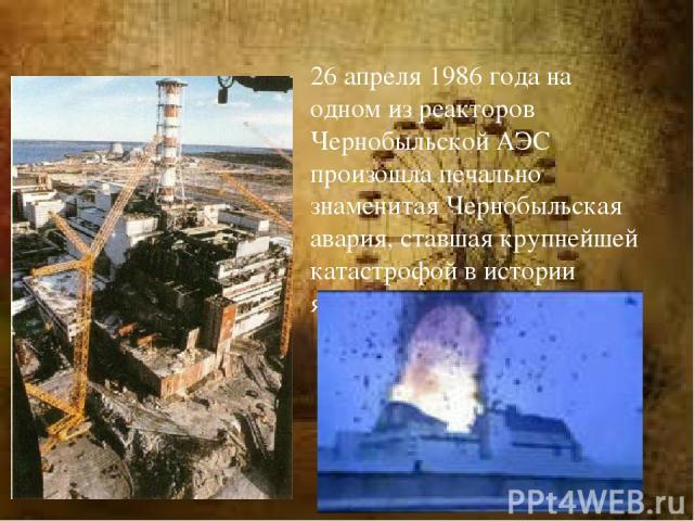 26 апреля 1986 года на одном из реакторов Чернобыльской АЭС произошла печально знаменитая Чернобыльская авария, ставшая крупнейшей катастрофой в истории ядерной энергетики.