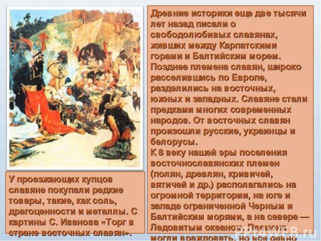 Древние историки еще две тысячи лет назад писали о свободолюбивых славянах, живших между Карпатскими горами и Балтийским морем. Позднее племена славян, широко расселившись по Европе, разделились на восточных, южных и западных. Славяне стали предками…