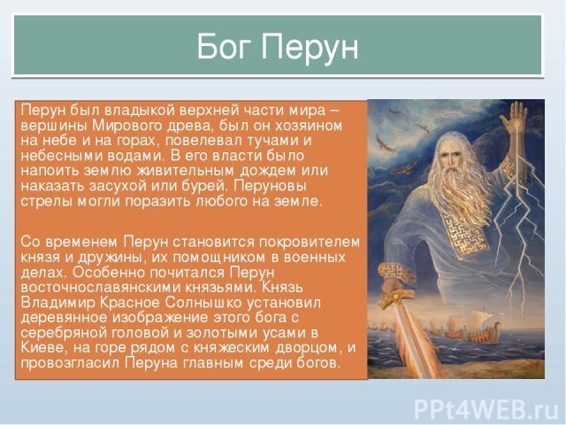 Бог Перун Перун был владыкой верхней части мира – вершины Мирового древа, был он хозяином на небе и на горах, повелевал тучами и небесными водами. В его власти было напоить землю живительным дождем или наказать засухой или бурей. Перуновы стрелы мог…