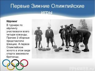 Первые Зимние Олимпийские игры Кёрлинг В турнире по кёрлингу участвовали всего ч