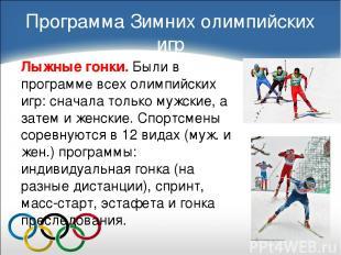 Лыжные гонки. Были в программе всех олимпийских игр: сначала только мужские, а з